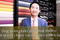 Ông trùm phân phối Roll Royce và bí quyết chạm vào trái tim của khách hàng